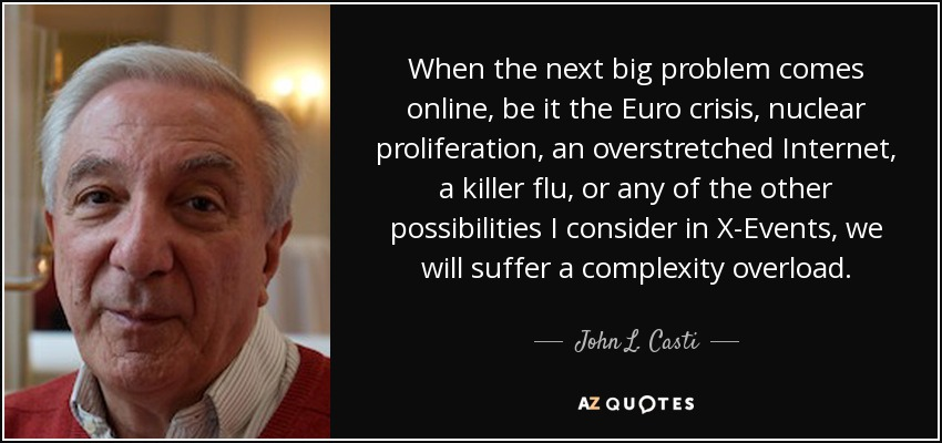 When the next big problem comes online, be it the Euro crisis, nuclear proliferation, an overstretched Internet, a killer flu, or any of the other possibilities I consider in X-Events, we will suffer a complexity overload. - John L. Casti