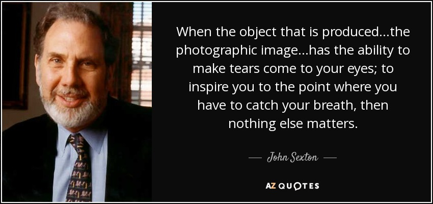When the object that is produced...the photographic image...has the ability to make tears come to your eyes; to inspire you to the point where you have to catch your breath, then nothing else matters. - John Sexton