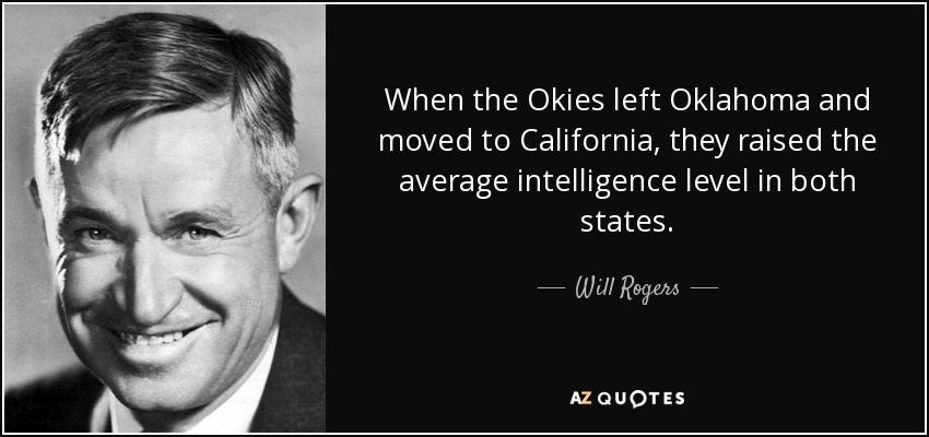 When the Okies left Oklahoma and moved to California, they raised the average intelligence level in both states. - Will Rogers