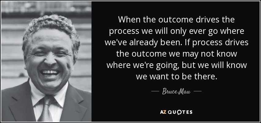 When the outcome drives the process we will only ever go where we've already been. If process drives the outcome we may not know where we're going, but we will know we want to be there. - Bruce Mau