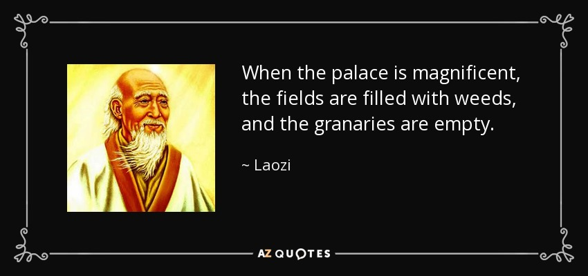 When the palace is magnificent, the fields are filled with weeds, and the granaries are empty. - Laozi