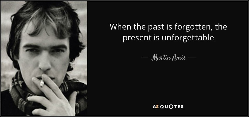 When the past is forgotten, the present is unforgettable - Martin Amis