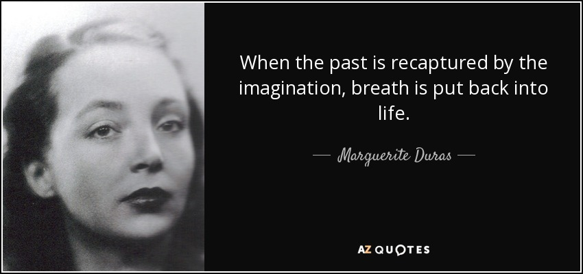 When the past is recaptured by the imagination, breath is put back into life. - Marguerite Duras