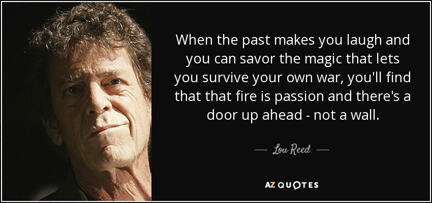 When the past makes you laugh and you can savor the magic that lets you survive your own war, you'll find that that fire is passion and there's a door up ahead - not a wall. - Lou Reed