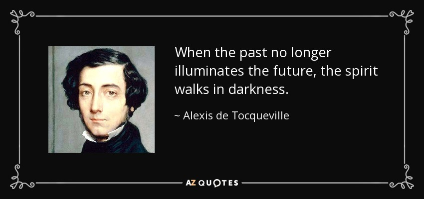 When the past no longer illuminates the future, the spirit walks in darkness. - Alexis de Tocqueville