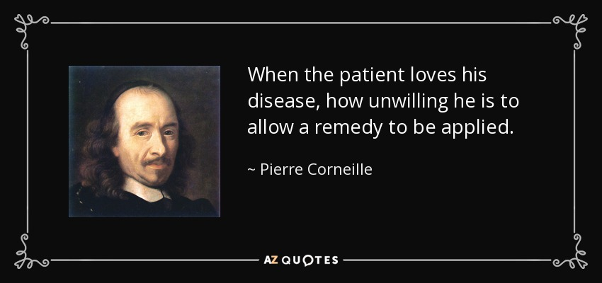 When the patient loves his disease, how unwilling he is to allow a remedy to be applied. - Pierre Corneille