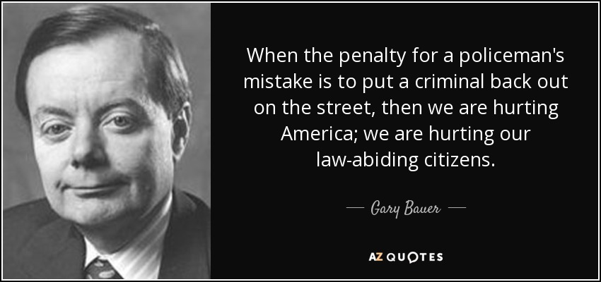 When the penalty for a policeman's mistake is to put a criminal back out on the street, then we are hurting America; we are hurting our law-abiding citizens. - Gary Bauer