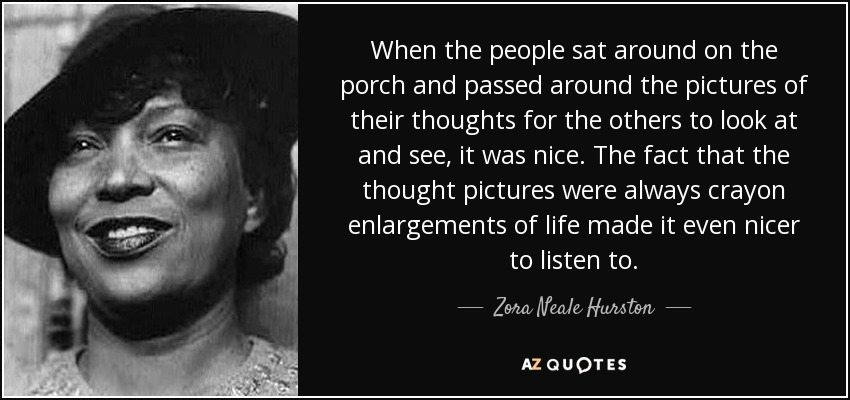 When the people sat around on the porch and passed around the pictures of their thoughts for the others to look at and see, it was nice. The fact that the thought pictures were always crayon enlargements of life made it even nicer to listen to. - Zora Neale Hurston