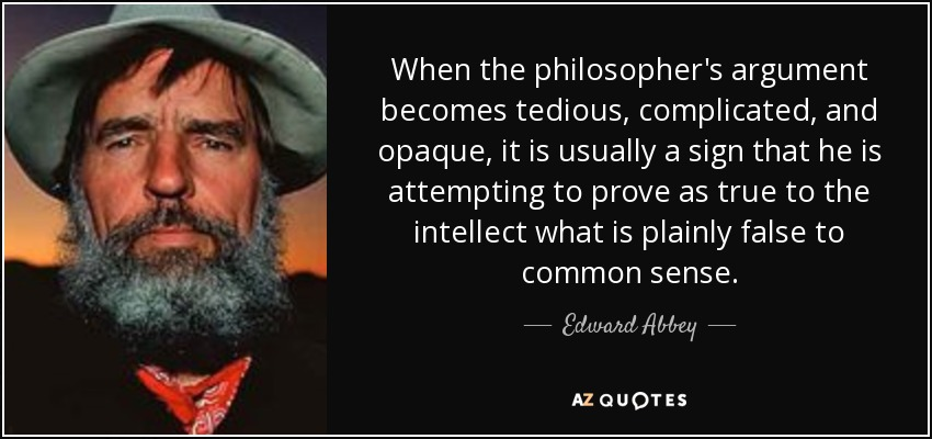 When the philosopher's argument becomes tedious, complicated, and opaque, it is usually a sign that he is attempting to prove as true to the intellect what is plainly false to common sense. - Edward Abbey
