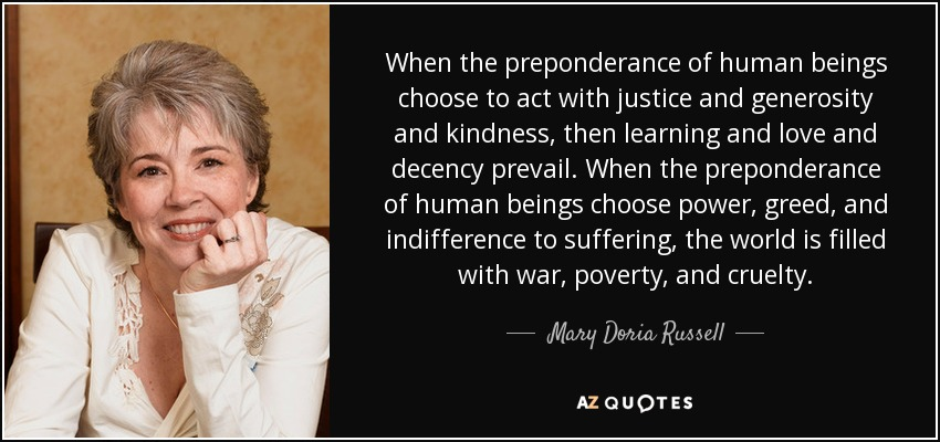 When the preponderance of human beings choose to act with justice and generosity and kindness, then learning and love and decency prevail. When the preponderance of human beings choose power, greed, and indifference to suffering, the world is filled with war, poverty, and cruelty. - Mary Doria Russell