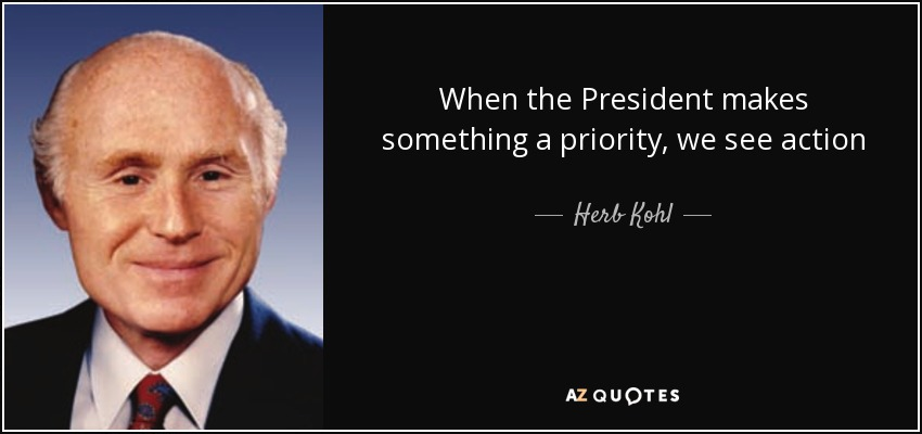 When the President makes something a priority, we see action - Herb Kohl