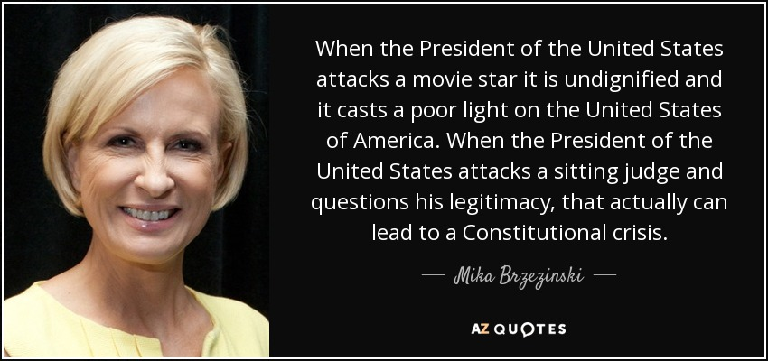 When the President of the United States attacks a movie star it is undignified and it casts a poor light on the United States of America. When the President of the United States attacks a sitting judge and questions his legitimacy, that actually can lead to a Constitutional crisis. - Mika Brzezinski