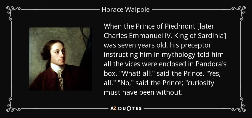 When the Prince of Piedmont [later Charles Emmanuel IV, King of Sardinia] was seven years old, his preceptor instructing him in mythology told him all the vices were enclosed in Pandora's box.