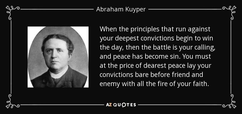 When the principles that run against your deepest convictions begin to win the day, then the battle is your calling, and peace has become sin. You must at the price of dearest peace lay your convictions bare before friend and enemy with all the fire of your faith. - Abraham Kuyper