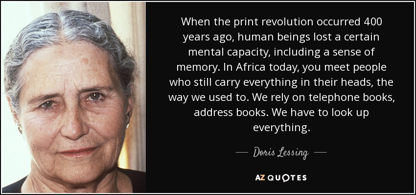 When the print revolution occurred 400 years ago, human beings lost a certain mental capacity, including a sense of memory. In Africa today, you meet people who still carry everything in their heads, the way we used to. We rely on telephone books, address books. We have to look up everything. - Doris Lessing