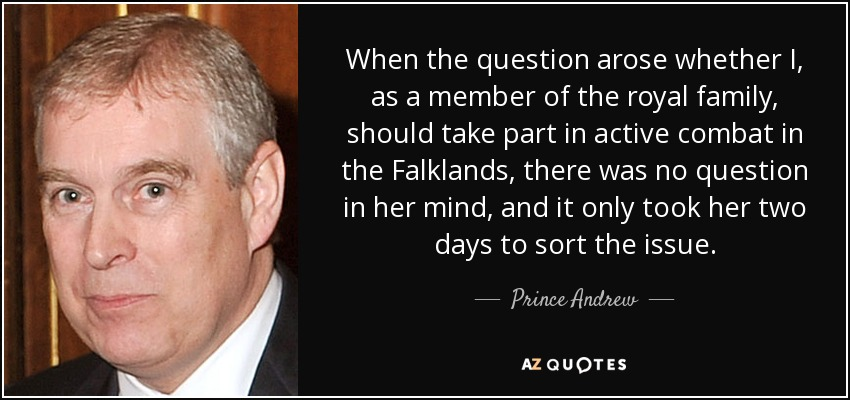 When the question arose whether I, as a member of the royal family, should take part in active combat in the Falklands, there was no question in her mind, and it only took her two days to sort the issue. - Prince Andrew