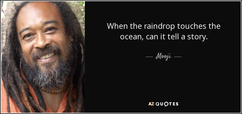 When the raindrop touches the ocean, can it tell a story. - Mooji