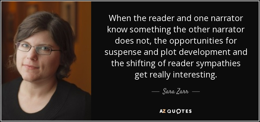 When the reader and one narrator know something the other narrator does not, the opportunities for suspense and plot development and the shifting of reader sympathies get really interesting. - Sara Zarr