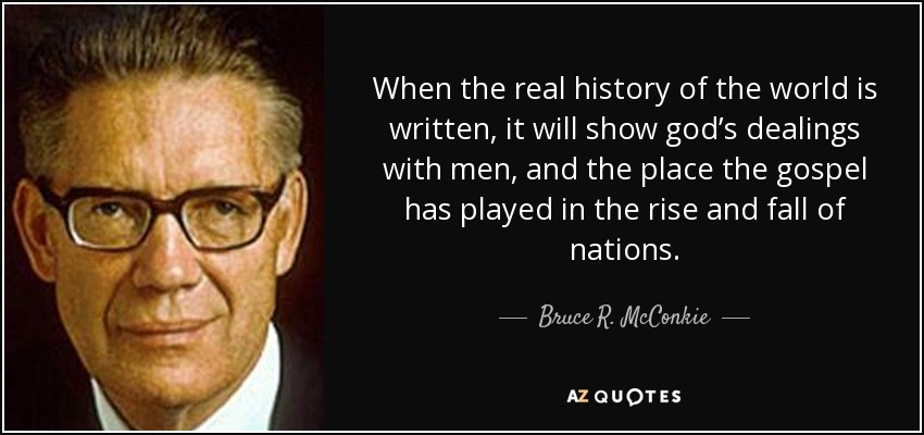 When the real history of the world is written, it will show god's dealings with men, and the place the gospel has played in the rise and fall of nations. - Bruce R. McConkie
