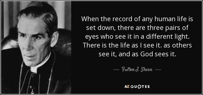 When the record of any human life is set down, there are three pairs of eyes who see it in a different light. There is the life as I see it. as others see it, and as God sees it. - Fulton J. Sheen