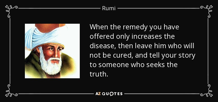 When the remedy you have offered only increases the disease, then leave him who will not be cured, and tell your story to someone who seeks the truth. - Rumi