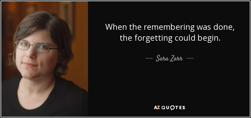 When the remembering was done, the forgetting could begin. - Sara Zarr
