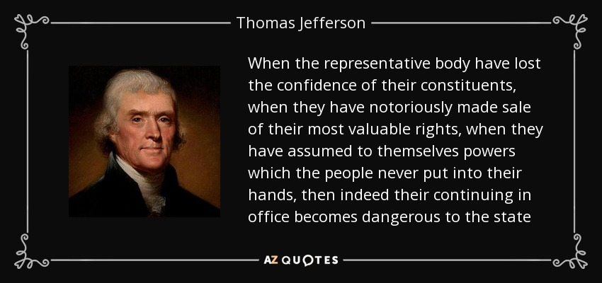 When the representative body have lost the confidence of their constituents, when they have notoriously made sale of their most valuable rights, when they have assumed to themselves powers which the people never put into their hands, then indeed their continuing in office becomes dangerous to the state - Thomas Jefferson
