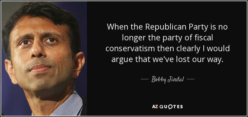 When the Republican Party is no longer the party of fiscal conservatism then clearly I would argue that we've lost our way. - Bobby Jindal