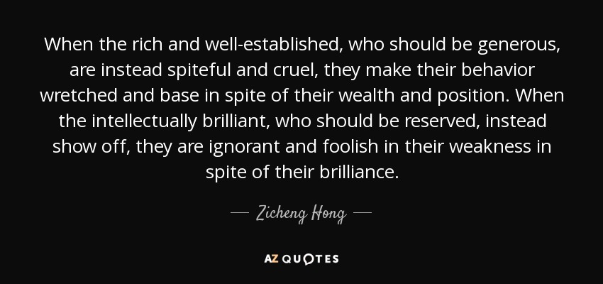 When the rich and well-established, who should be generous, are instead spiteful and cruel, they make their behavior wretched and base in spite of their wealth and position. When the intellectually brilliant, who should be reserved, instead show off, they are ignorant and foolish in their weakness in spite of their brilliance. - Zicheng Hong
