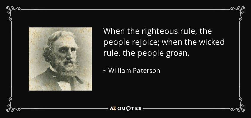When the righteous rule, the people rejoice; when the wicked rule, the people groan. - William Paterson