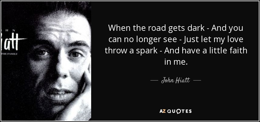 When the road gets dark - And you can no longer see - Just let my love throw a spark - And have a little faith in me. - John Hiatt