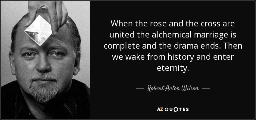 When the rose and the cross are united the alchemical marriage is complete and the drama ends. Then we wake from history and enter eternity. - Robert Anton Wilson