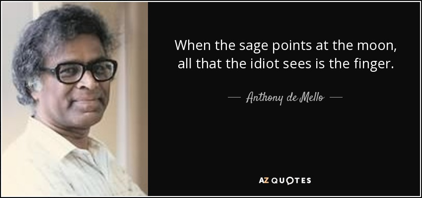 When the sage points at the moon, all that the idiot sees is the finger. - Anthony de Mello