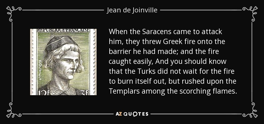 When the Saracens came to attack him, they threw Greek fire onto the barrier he had made; and the fire caught easily, And you should know that the Turks did not wait for the fire to burn itself out, but rushed upon the Templars among the scorching flames. - Jean de Joinville