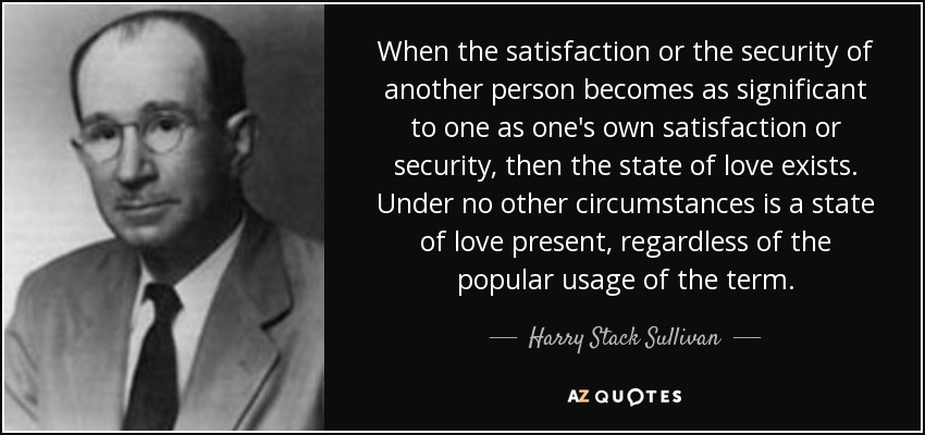 When the satisfaction or the security of another person becomes as significant to one as one's own satisfaction or security, then the state of love exists. Under no other circumstances is a state of love present, regardless of the popular usage of the term. - Harry Stack Sullivan