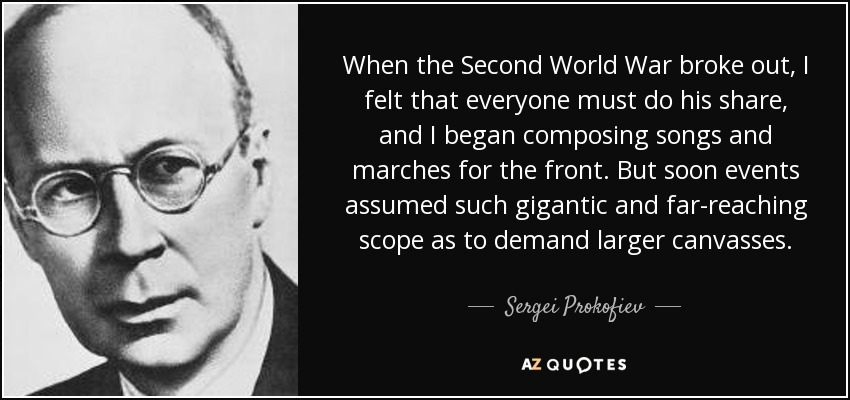 When the Second World War broke out, I felt that everyone must do his share, and I began composing songs and marches for the front. But soon events assumed such gigantic and far-reaching scope as to demand larger canvasses. - Sergei Prokofiev