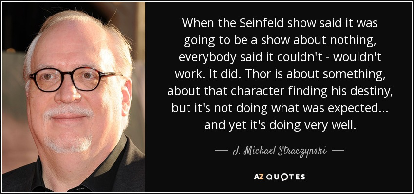 When the Seinfeld show said it was going to be a show about nothing, everybody said it couldn't - wouldn't work. It did. Thor is about something, about that character finding his destiny, but it's not doing what was expected... and yet it's doing very well. - J. Michael Straczynski