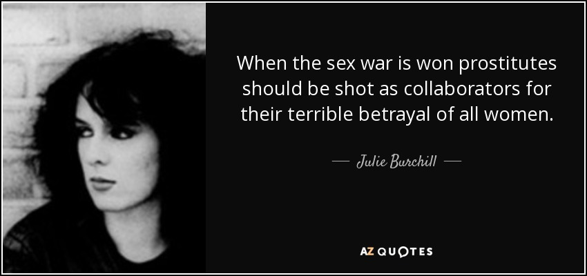 When the sex war is won prostitutes should be shot as collaborators for their terrible betrayal of all women. - Julie Burchill