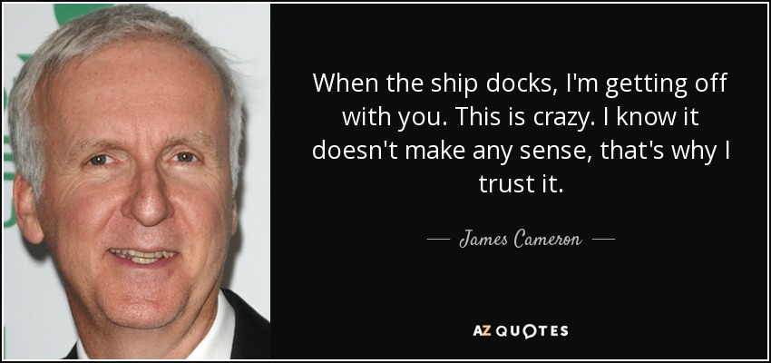 When the ship docks, I'm getting off with you. This is crazy. I know it doesn't make any sense, that's why I trust it. - James Cameron