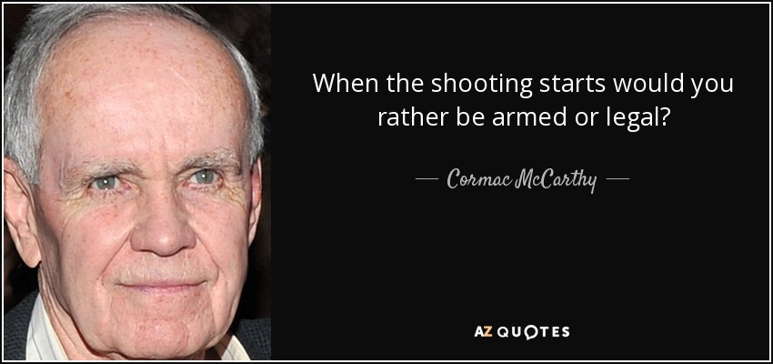 When the shooting starts would you rather be armed or legal? - Cormac McCarthy