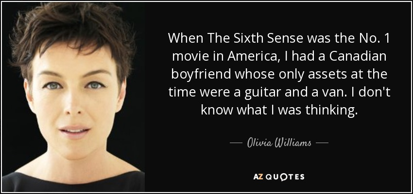 When The Sixth Sense was the No. 1 movie in America, I had a Canadian boyfriend whose only assets at the time were a guitar and a van. I don't know what I was thinking. - Olivia Williams
