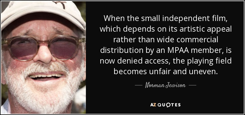 When the small independent film, which depends on its artistic appeal rather than wide commercial distribution by an MPAA member, is now denied access, the playing field becomes unfair and uneven. - Norman Jewison
