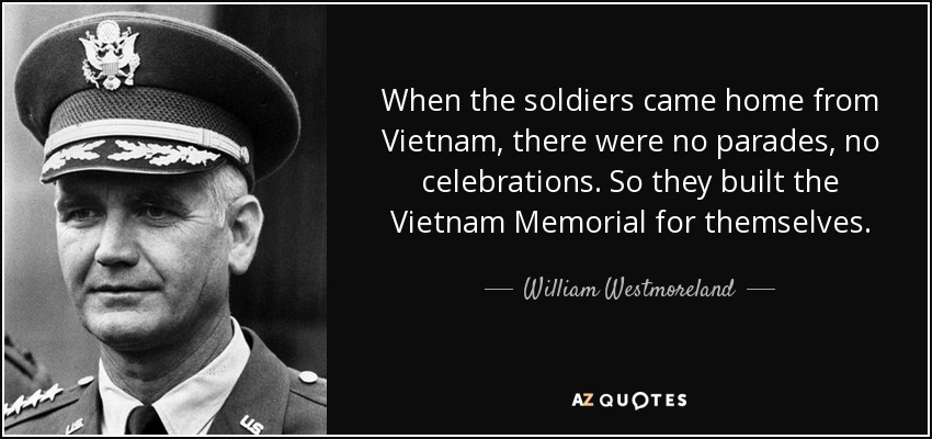 When the soldiers came home from Vietnam, there were no parades, no celebrations. So they built the Vietnam Memorial for themselves. - William Westmoreland