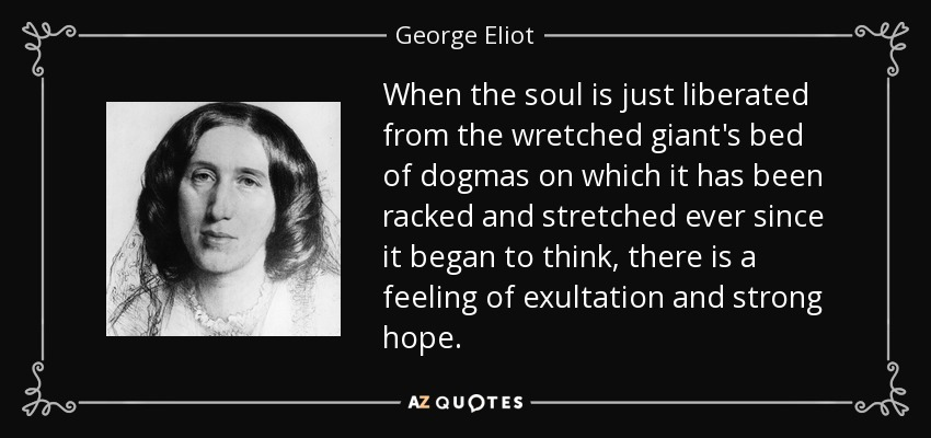 When the soul is just liberated from the wretched giant's bed of dogmas on which it has been racked and stretched ever since it began to think, there is a feeling of exultation and strong hope. - George Eliot