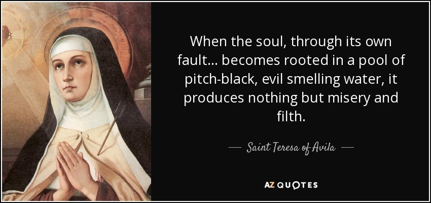 When the soul, through its own fault... becomes rooted in a pool of pitch-black, evil smelling water, it produces nothing but misery and filth. - Teresa of Avila