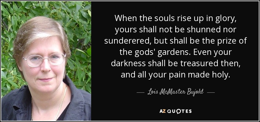 When the souls rise up in glory, yours shall not be shunned nor sunderered, but shall be the prize of the gods' gardens. Even your darkness shall be treasured then, and all your pain made holy. - Lois McMaster Bujold