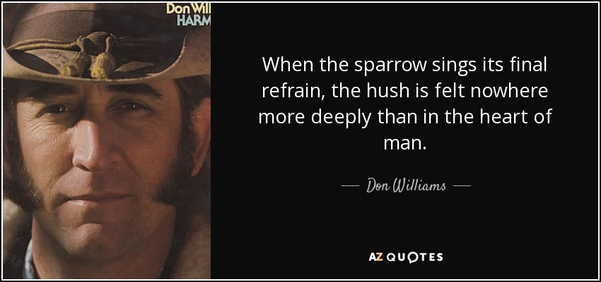 When the sparrow sings its final refrain, the hush is felt nowhere more deeply than in the heart of man. - Don Williams