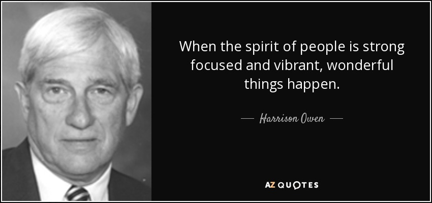 When the spirit of people is strong focused and vibrant, wonderful things happen. - Harrison Owen