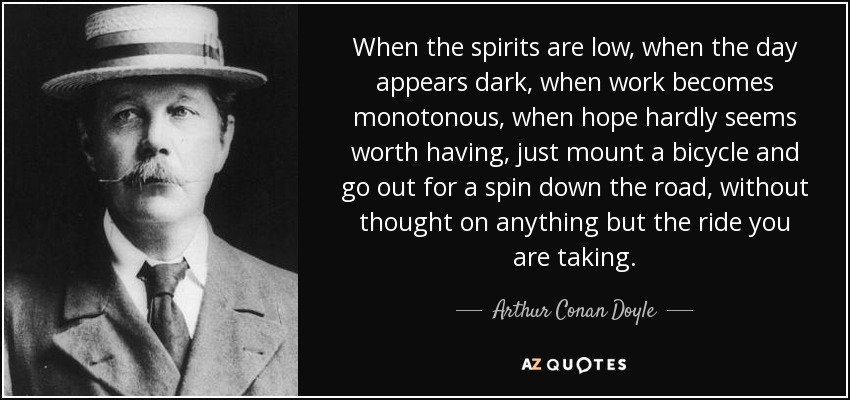 When the spirits are low, when the day appears dark, when work becomes monotonous, when hope hardly seems worth having, just mount a bicycle and go out for a spin down the road, without thought on anything but the ride you are taking. - Arthur Conan Doyle