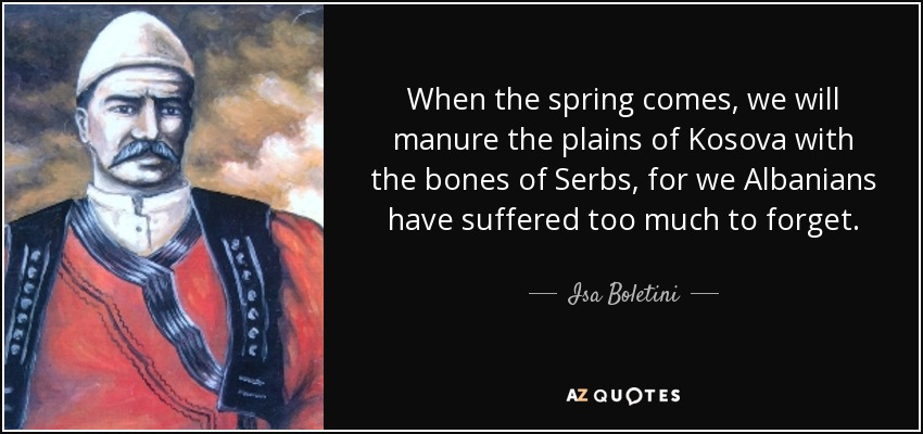 When the spring comes, we will manure the plains of Kosova with the bones of Serbs, for we Albanians have suffered too much to forget. - Isa Boletini